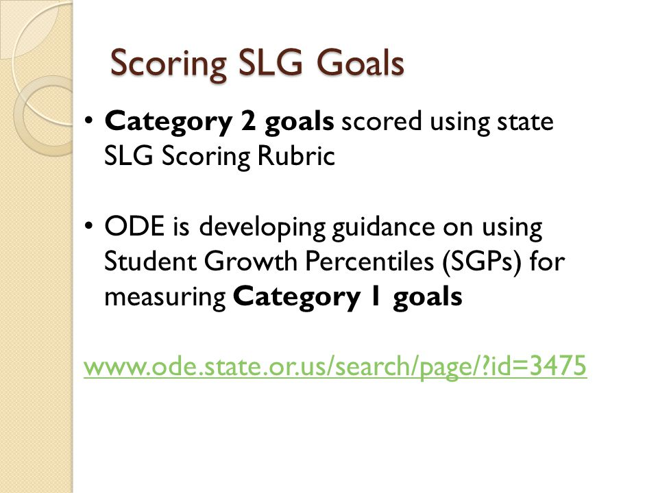Scoring SLG Goals Category 2 goals scored using state SLG Scoring Rubric ODE is developing guidance on using Student Growth Percentiles (SGPs) for measuring Category 1 goals   id=3475