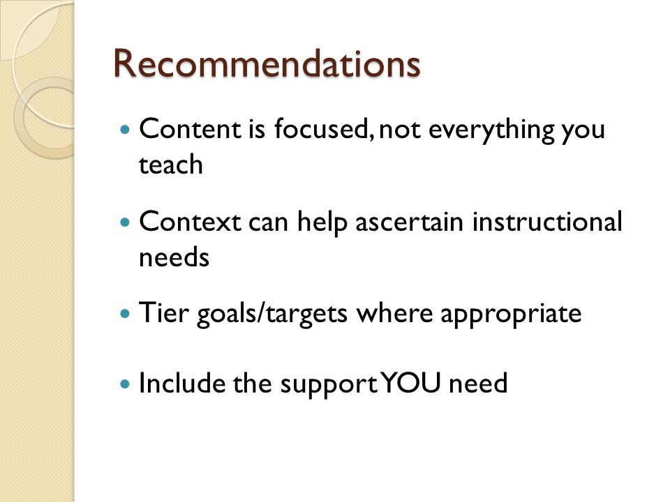 Recommendations Content is focused, not everything you teach Context can help ascertain instructional needs Tier goals/targets where appropriate Include the support YOU need