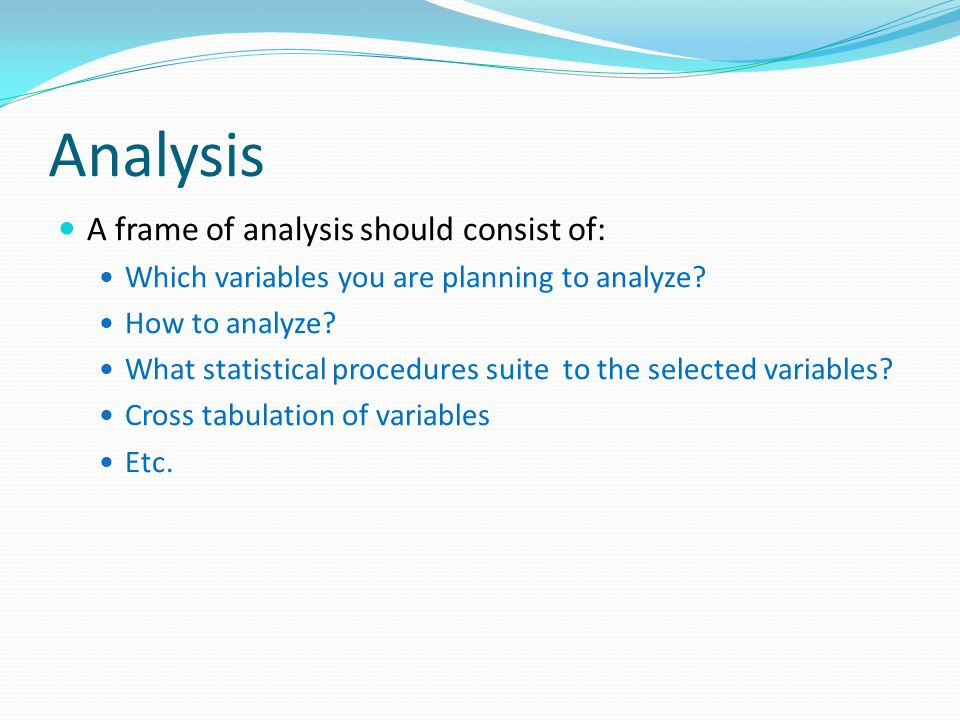 Analysis A frame of analysis should consist of: Which variables you are planning to analyze.