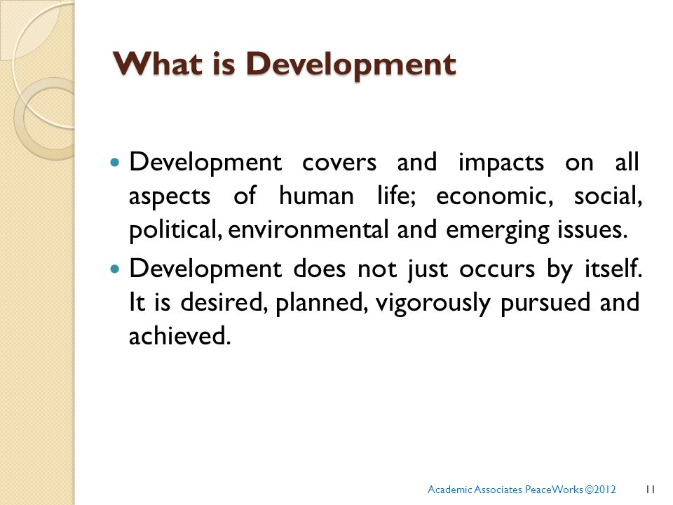 What is Development Development covers and impacts on all aspects of human life; economic, social, political, environmental and emerging issues.