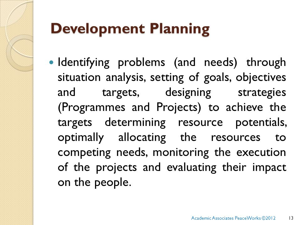 Development Planning Identifying problems (and needs) through situation analysis, setting of goals, objectives and targets, designing strategies (Programmes and Projects) to achieve the targets determining resource potentials, optimally allocating the resources to competing needs, monitoring the execution of the projects and evaluating their impact on the people.