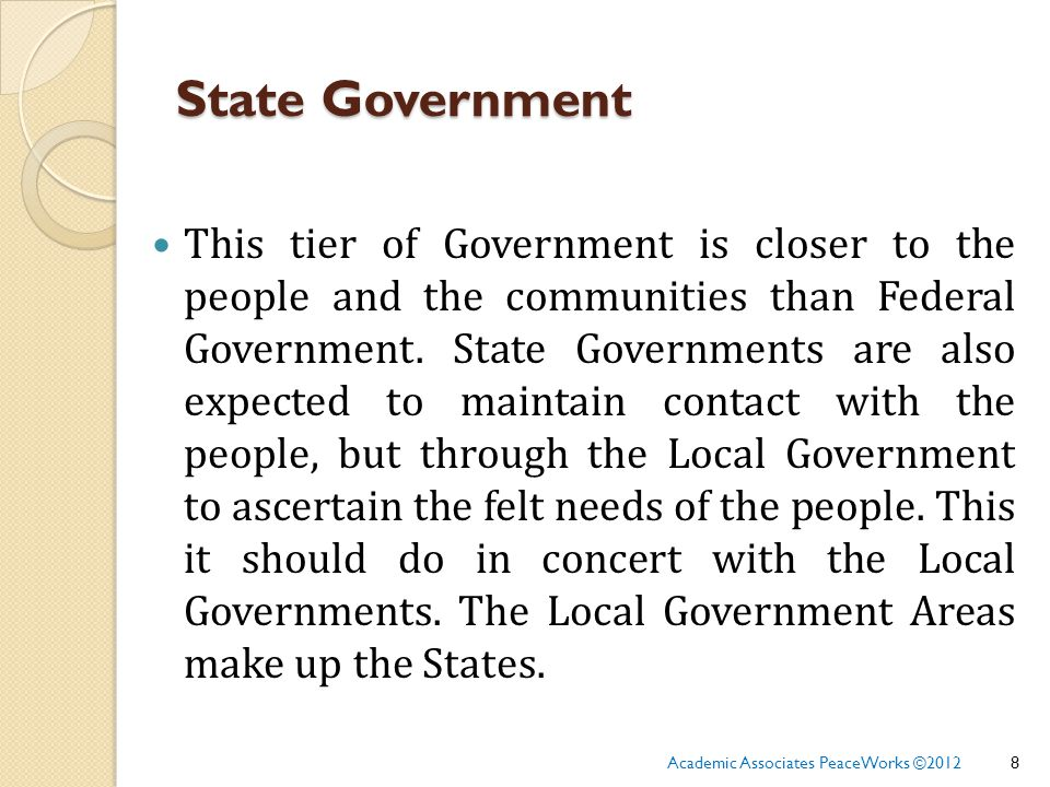 State Government This tier of Government is closer to the people and the communities than Federal Government.