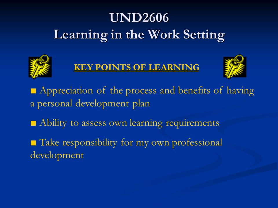 UND2606 Learning in the Work Setting Assess learning needs in relation to role in work setting Assess learning needs in relation to role in work setting Apply a personal development plan Apply a personal development plan Implement and evaluate my own personal development plan Implement and evaluate my own personal development plan