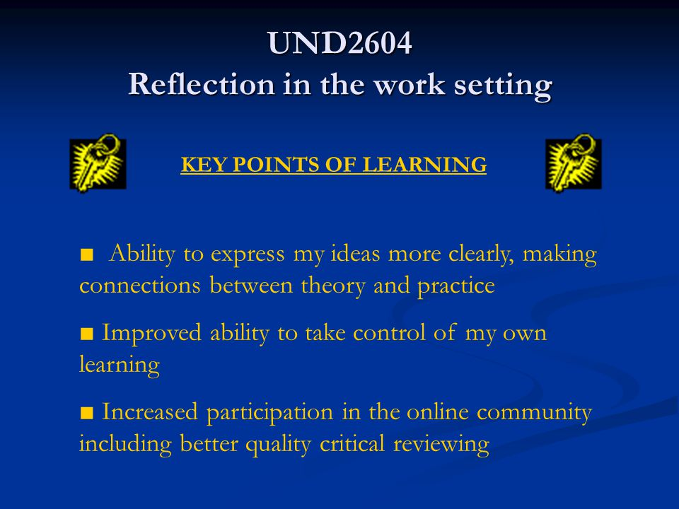 UND2604 Reflection in the work setting Identify critical incidents which provide an opportunity for learning Identify critical incidents which provide an opportunity for learning Introduction to and further knowledge of the theory of reflection, key theorists and terminology Introduction to and further knowledge of the theory of reflection, key theorists and terminology Use of different genres and media to produce reflective accounts Use of different genres and media to produce reflective accounts