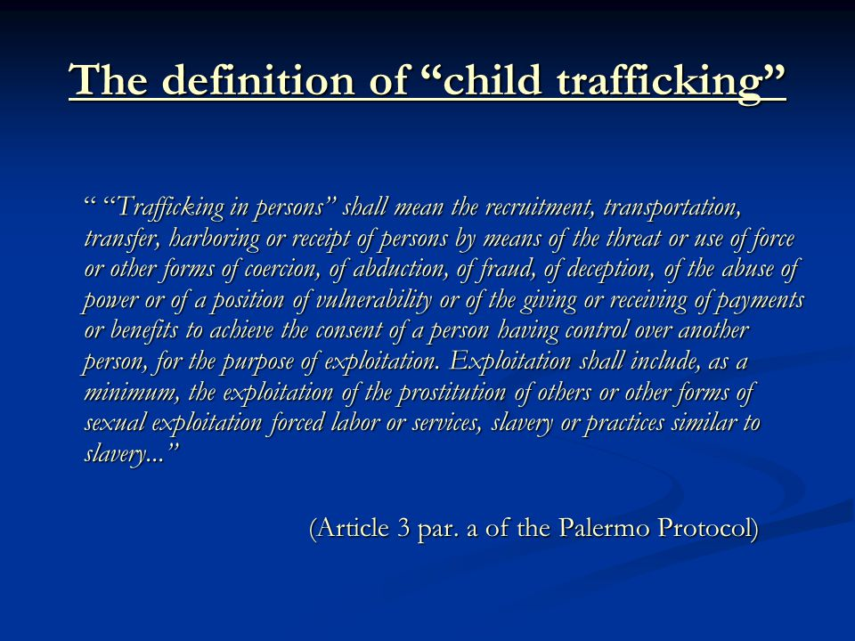 The definition of child trafficking Trafficking in persons shall mean the recruitment, transportation, transfer, harboring or receipt of persons by means of the threat or use of force or other forms of coercion, of abduction, of fraud, of deception, of the abuse of power or of a position of vulnerability or of the giving or receiving of payments or benefits to achieve the consent of a person having control over another person, for the purpose of exploitation.