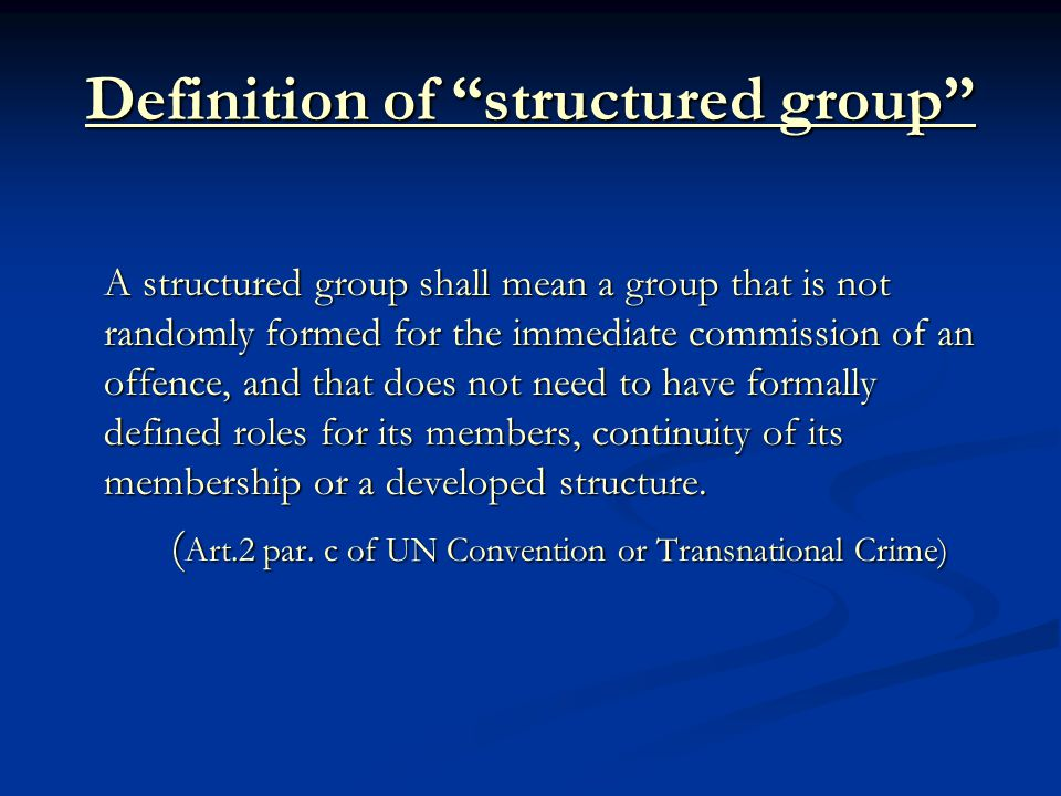 Definition of structured group A structured group shall mean a group that is not randomly formed for the immediate commission of an offence, and that does not need to have formally defined roles for its members, continuity of its membership or a developed structure.