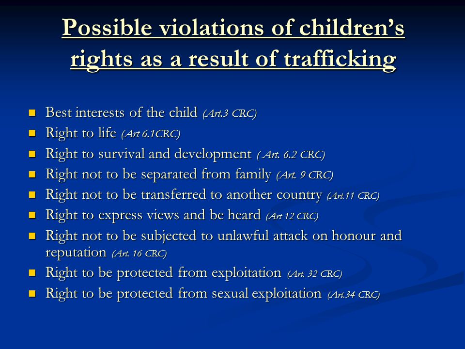Possible violations of children's rights as a result of trafficking Best interests of the child (Art.3 CRC) Best interests of the child (Art.3 CRC) Right to life (Art 6.1CRC) Right to life (Art 6.1CRC) Right to survival and development ( Art.