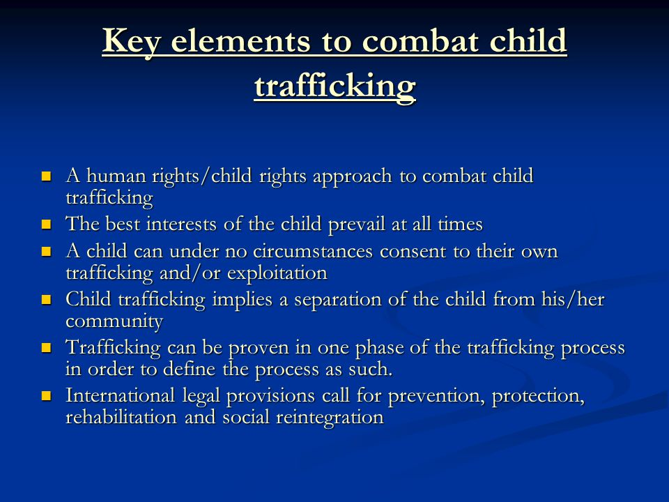 Key elements to combat child trafficking A human rights/child rights approach to combat child trafficking A human rights/child rights approach to combat child trafficking The best interests of the child prevail at all times The best interests of the child prevail at all times A child can under no circumstances consent to their own trafficking and/or exploitation A child can under no circumstances consent to their own trafficking and/or exploitation Child trafficking implies a separation of the child from his/her community Child trafficking implies a separation of the child from his/her community Trafficking can be proven in one phase of the trafficking process in order to define the process as such.