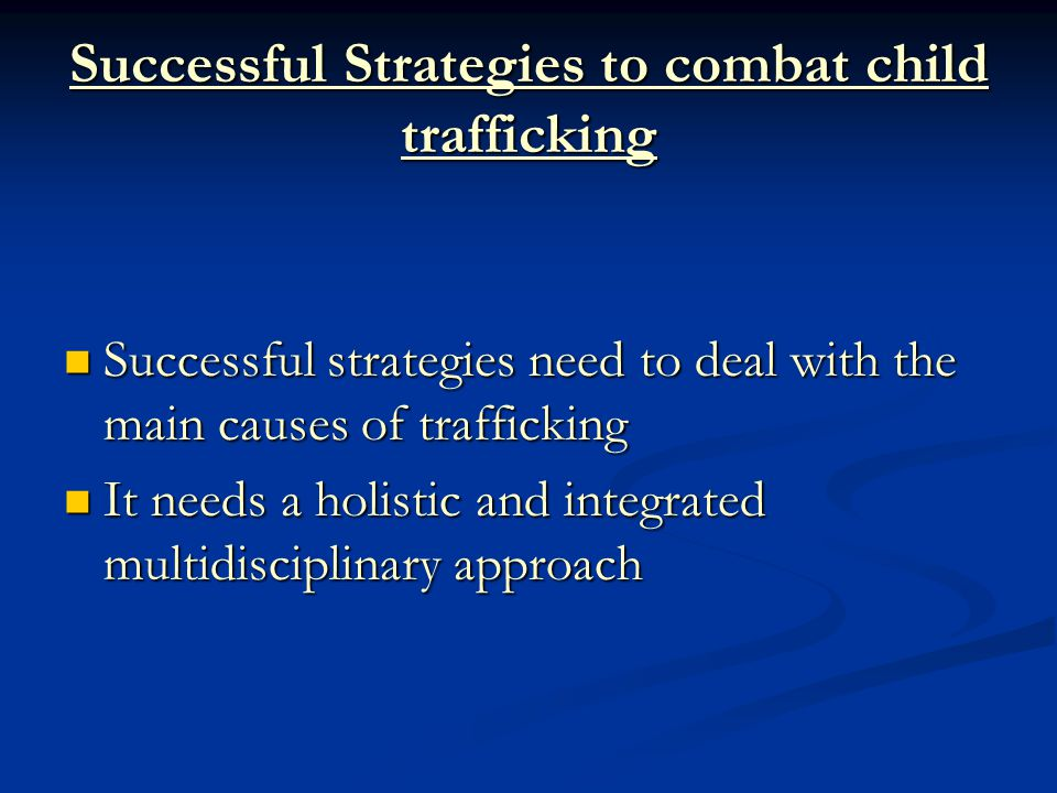 Successful Strategies to combat child trafficking Successful strategies need to deal with the main causes of trafficking Successful strategies need to deal with the main causes of trafficking It needs a holistic and integrated multidisciplinary approach It needs a holistic and integrated multidisciplinary approach