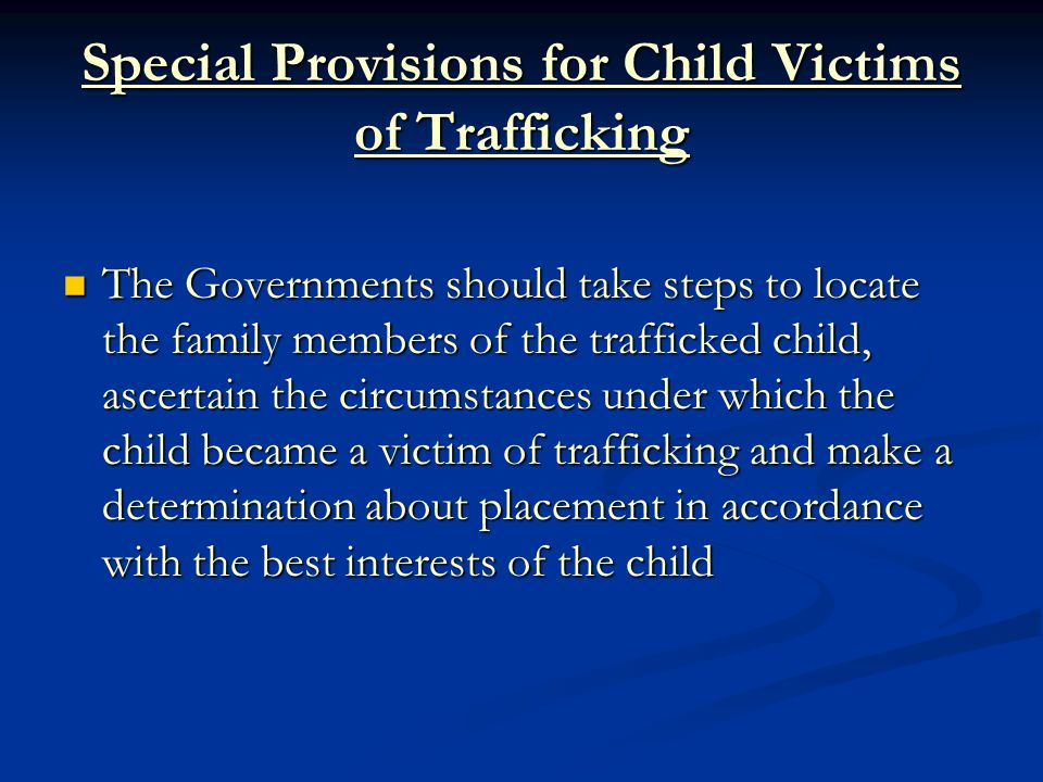 Special Provisions for Child Victims of Trafficking The Governments should take steps to locate the family members of the trafficked child, ascertain the circumstances under which the child became a victim of trafficking and make a determination about placement in accordance with the best interests of the child The Governments should take steps to locate the family members of the trafficked child, ascertain the circumstances under which the child became a victim of trafficking and make a determination about placement in accordance with the best interests of the child