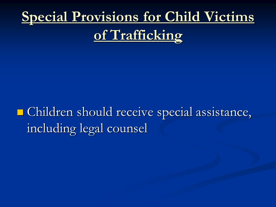 Special Provisions for Child Victims of Trafficking Children should receive special assistance, including legal counsel Children should receive special assistance, including legal counsel