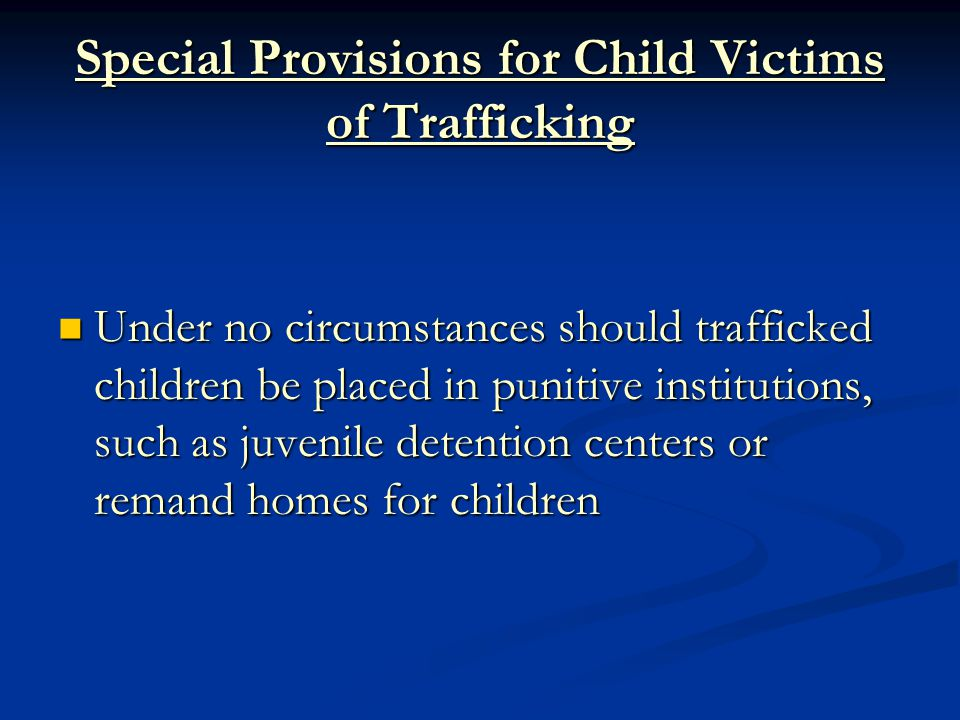 Special Provisions for Child Victims of Trafficking Under no circumstances should trafficked children be placed in punitive institutions, such as juvenile detention centers or remand homes for children Under no circumstances should trafficked children be placed in punitive institutions, such as juvenile detention centers or remand homes for children