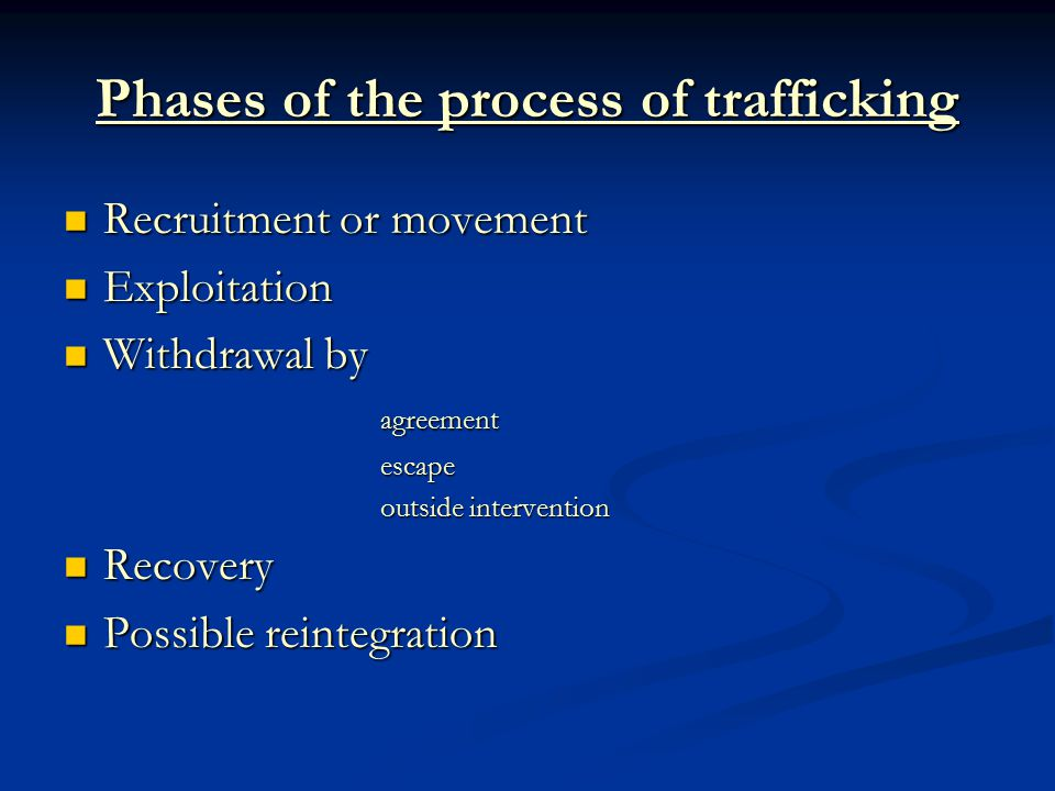 Phases of the process of trafficking Recruitment or movement Recruitment or movement Exploitation Exploitation Withdrawal by Withdrawal byagreementescape outside intervention Recovery Recovery Possible reintegration Possible reintegration
