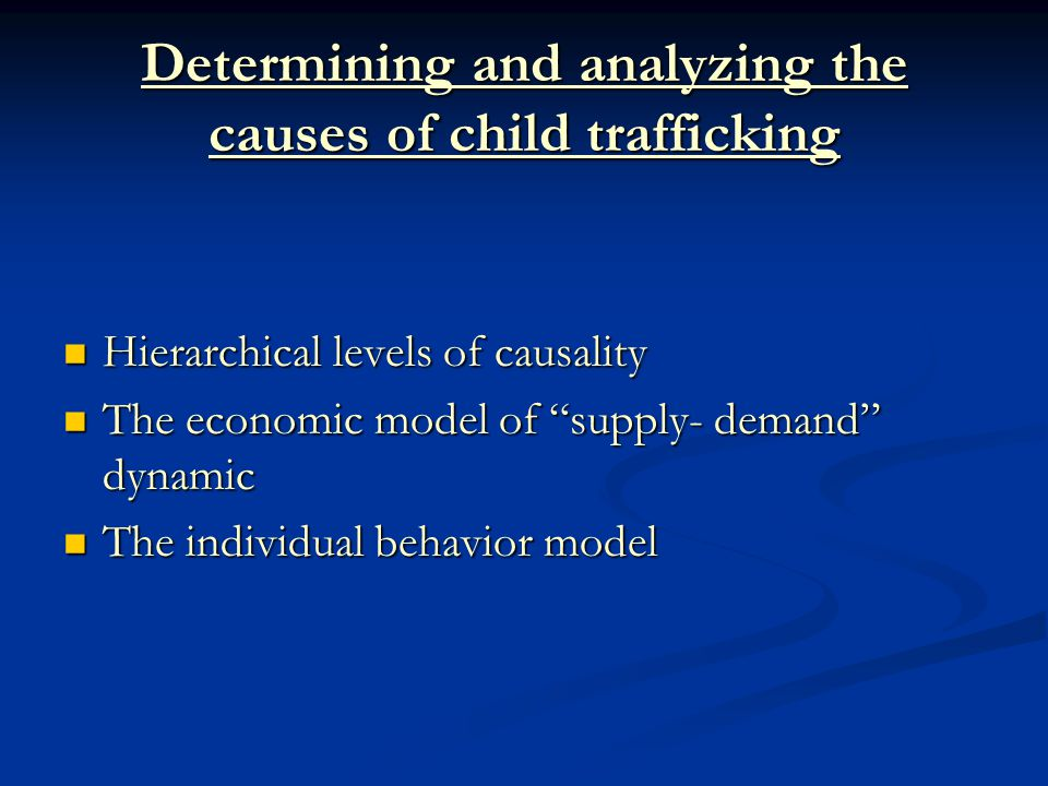 Determining and analyzing the causes of child trafficking Hierarchical levels of causality Hierarchical levels of causality The economic model of supply- demand dynamic The economic model of supply- demand dynamic The individual behavior model The individual behavior model