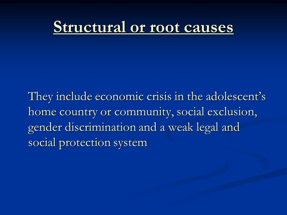 Structural or root causes They include economic crisis in the adolescent's home country or community, social exclusion, gender discrimination and a weak legal and social protection system
