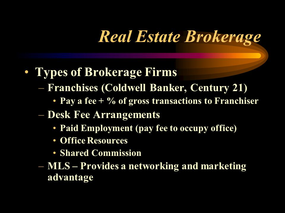 Real Estate Brokerage Types of Brokerage Firms –Franchises (Coldwell Banker, Century 21) Pay a fee + % of gross transactions to Franchiser –Desk Fee Arrangements Paid Employment (pay fee to occupy office) Office Resources Shared Commission –MLS – Provides a networking and marketing advantage