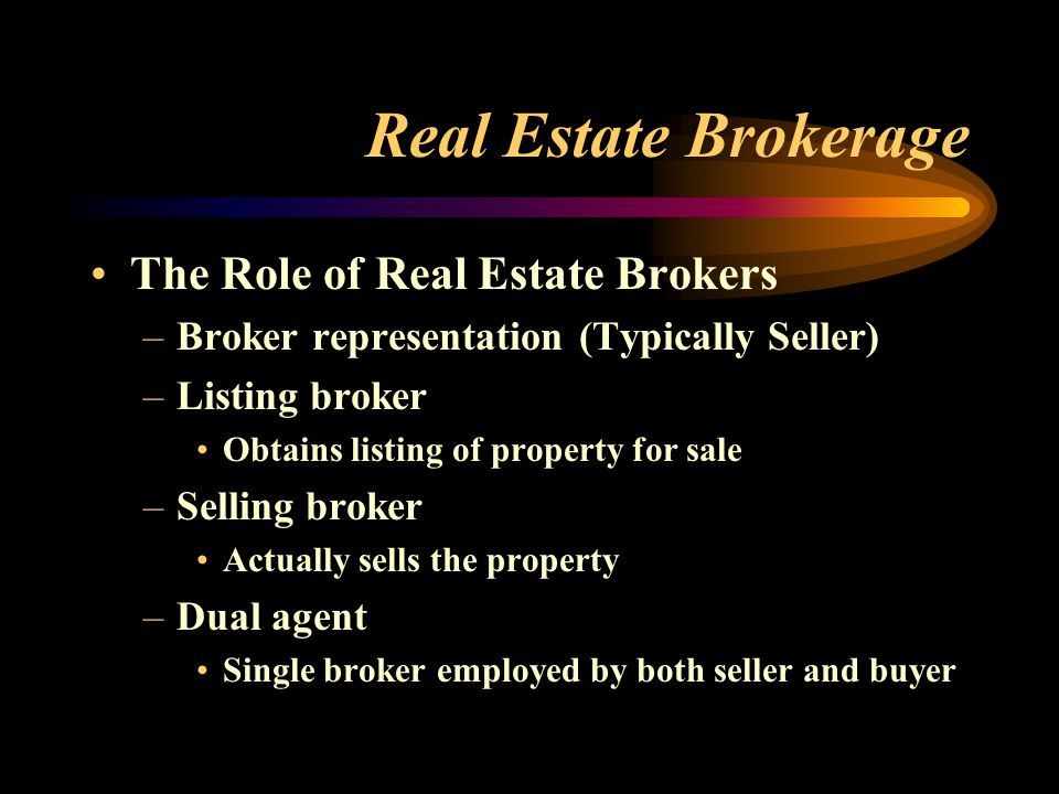 Real Estate Brokerage The Role of Real Estate Brokers –Broker representation (Typically Seller) –Listing broker Obtains listing of property for sale –Selling broker Actually sells the property –Dual agent Single broker employed by both seller and buyer