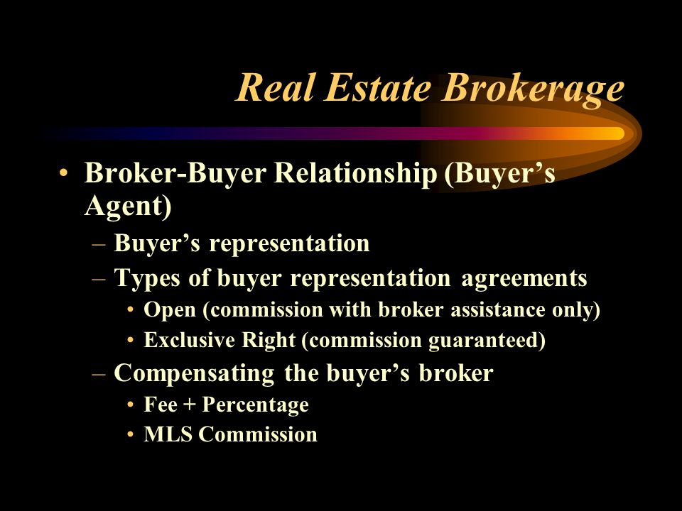 Real Estate Brokerage Broker-Buyer Relationship (Buyer's Agent) –Buyer's representation –Types of buyer representation agreements Open (commission with broker assistance only) Exclusive Right (commission guaranteed) –Compensating the buyer's broker Fee + Percentage MLS Commission