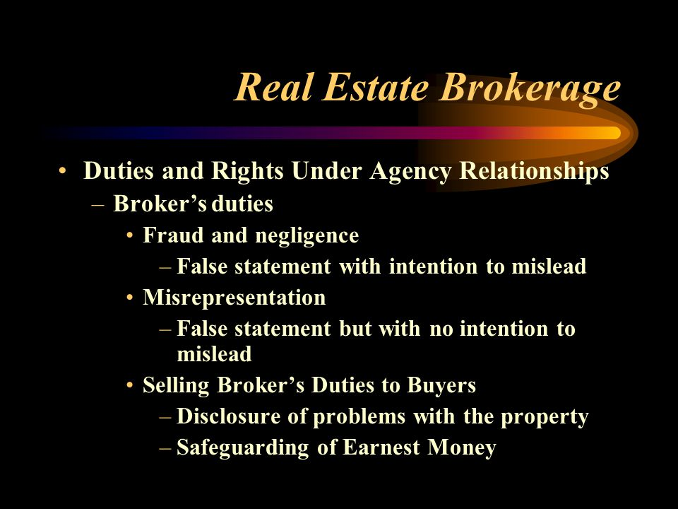 Real Estate Brokerage Duties and Rights Under Agency Relationships –Broker's duties Fraud and negligence –False statement with intention to mislead Misrepresentation –False statement but with no intention to mislead Selling Broker's Duties to Buyers –Disclosure of problems with the property –Safeguarding of Earnest Money