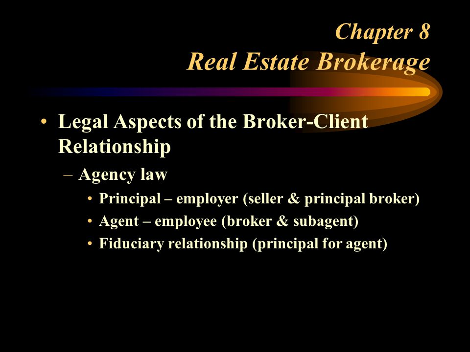Chapter 8 Real Estate Brokerage Legal Aspects of the Broker-Client Relationship –Agency law Principal – employer (seller & principal broker) Agent – employee (broker & subagent) Fiduciary relationship (principal for agent)