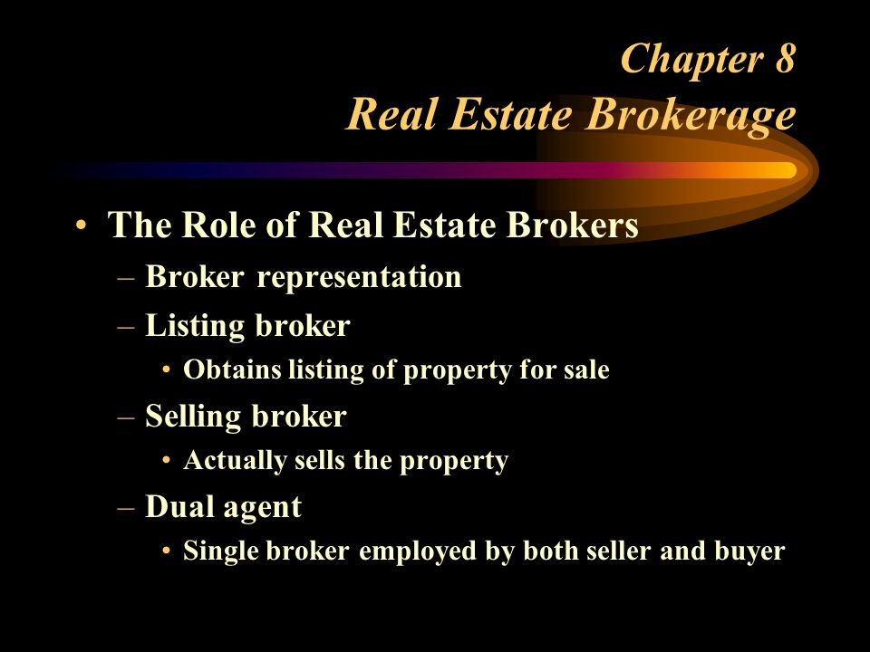 Chapter 8 Real Estate Brokerage The Role of Real Estate Brokers –Broker representation –Listing broker Obtains listing of property for sale –Selling broker Actually sells the property –Dual agent Single broker employed by both seller and buyer