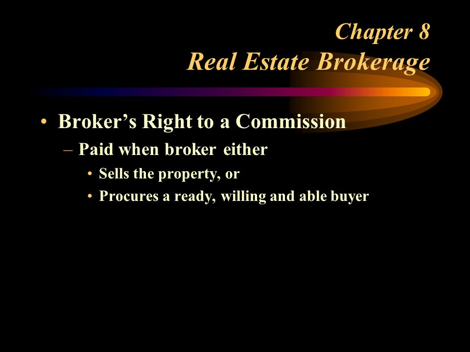 Chapter 8 Real Estate Brokerage Broker's Right to a Commission –Paid when broker either Sells the property, or Procures a ready, willing and able buyer