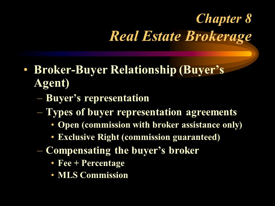 Chapter 8 Real Estate Brokerage Broker-Buyer Relationship (Buyer's Agent) –Buyer's representation –Types of buyer representation agreements Open (commission with broker assistance only) Exclusive Right (commission guaranteed) –Compensating the buyer's broker Fee + Percentage MLS Commission