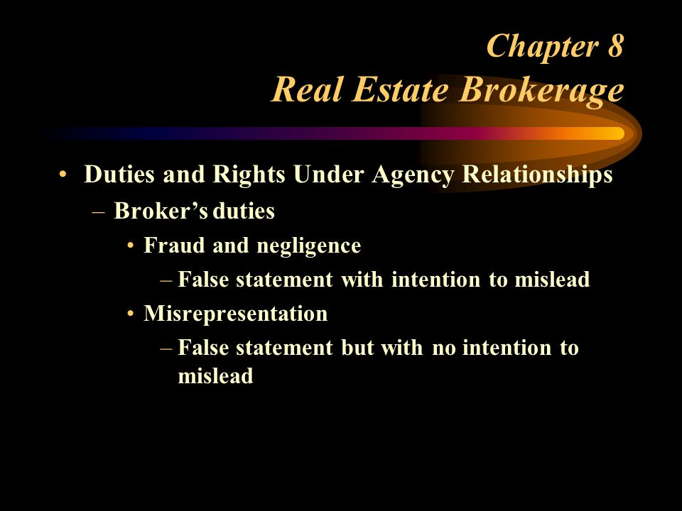 Chapter 8 Real Estate Brokerage Duties and Rights Under Agency Relationships –Broker's duties Fraud and negligence –False statement with intention to mislead Misrepresentation –False statement but with no intention to mislead