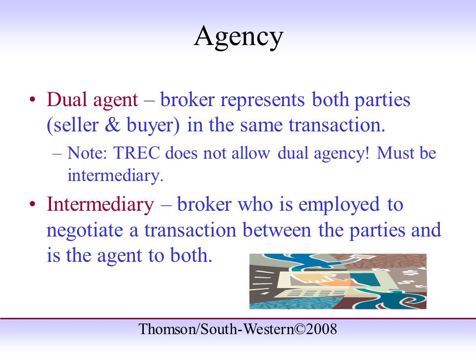Thomson/South-Western©2008 Agency Dual agent – broker represents both parties (seller & buyer) in the same transaction.