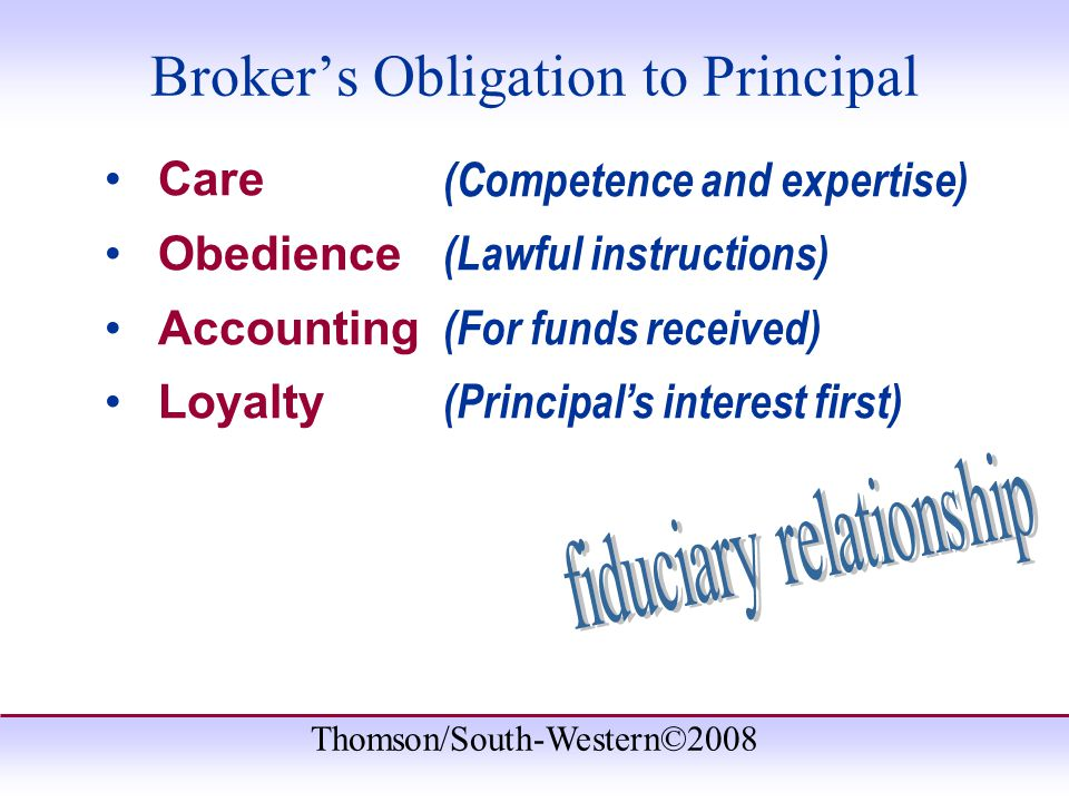 Thomson/South-Western©2008 Care Obedience Accounting Loyalty (Competence and expertise) (Lawful instructions) (For funds received) (Principal's interest first) Broker's Obligation to Principal