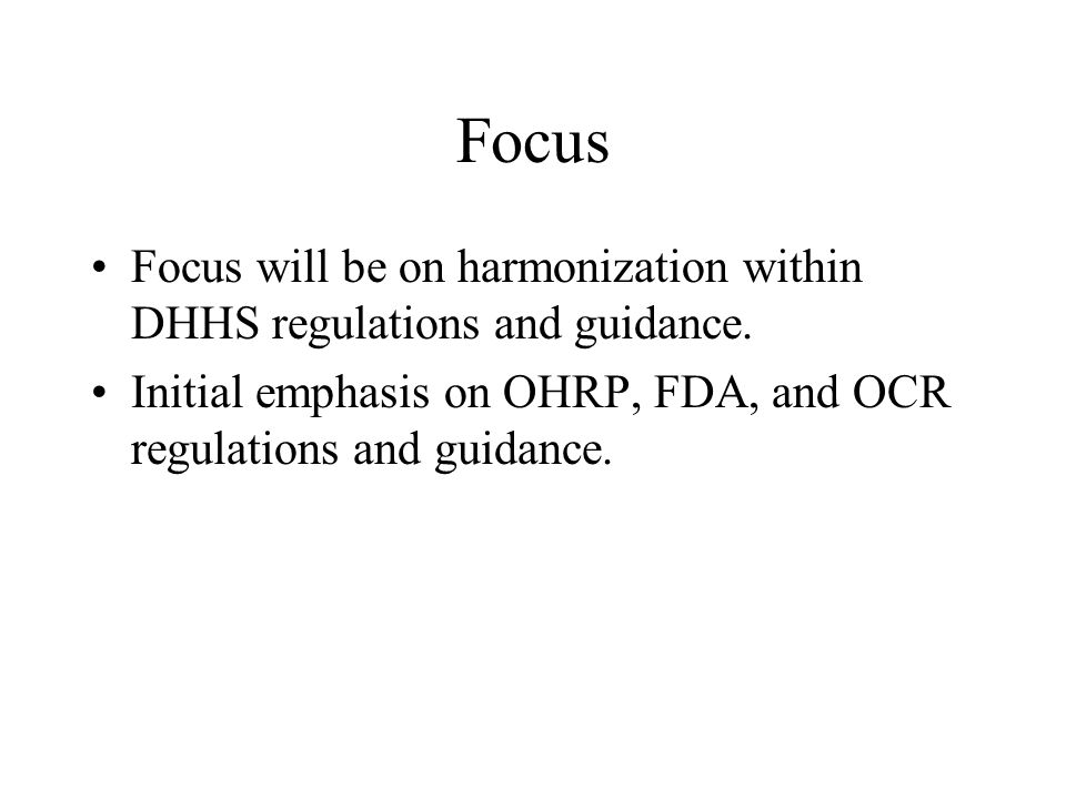 Focus Focus will be on harmonization within DHHS regulations and guidance.