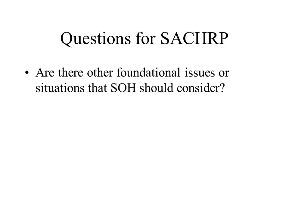 Questions for SACHRP Are there other foundational issues or situations that SOH should consider