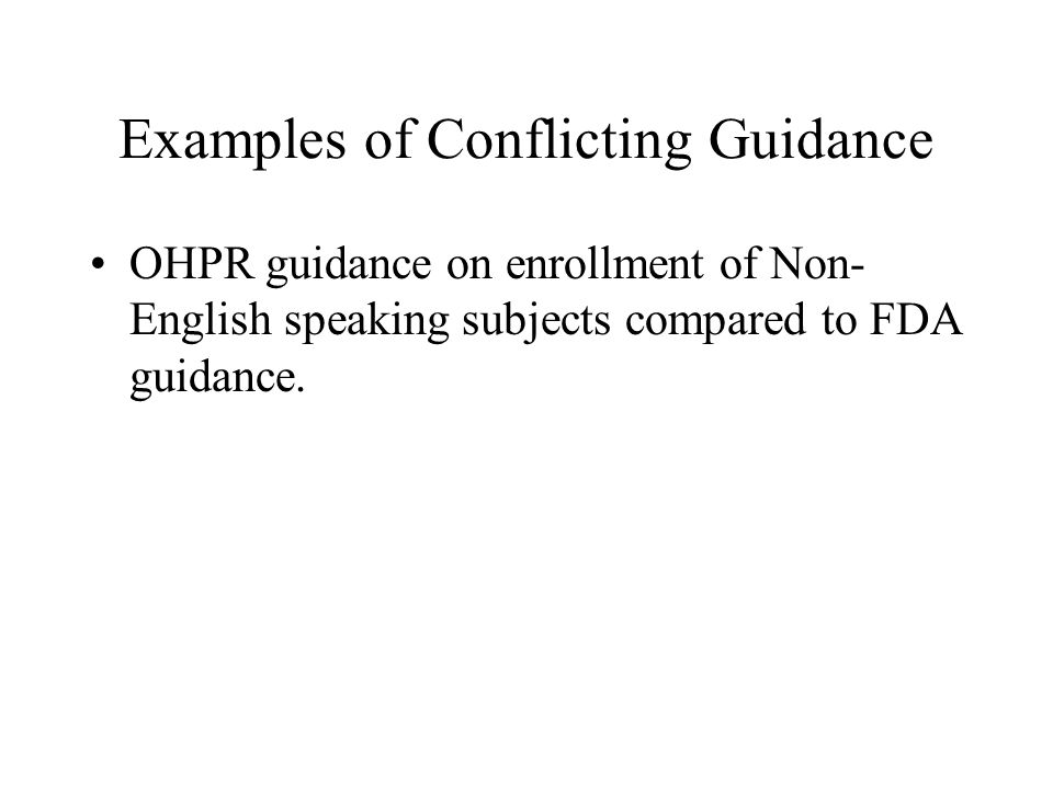 Examples of Conflicting Guidance OHPR guidance on enrollment of Non- English speaking subjects compared to FDA guidance.