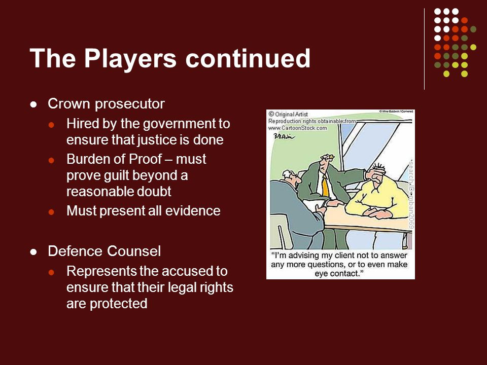 The Players continued Crown prosecutor Hired by the government to ensure that justice is done Burden of Proof – must prove guilt beyond a reasonable doubt Must present all evidence Defence Counsel Represents the accused to ensure that their legal rights are protected