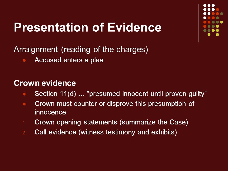 Presentation of Evidence Arraignment (reading of the charges) Accused enters a plea Crown evidence Section 11(d) … presumed innocent until proven guilty Crown must counter or disprove this presumption of innocence 1.