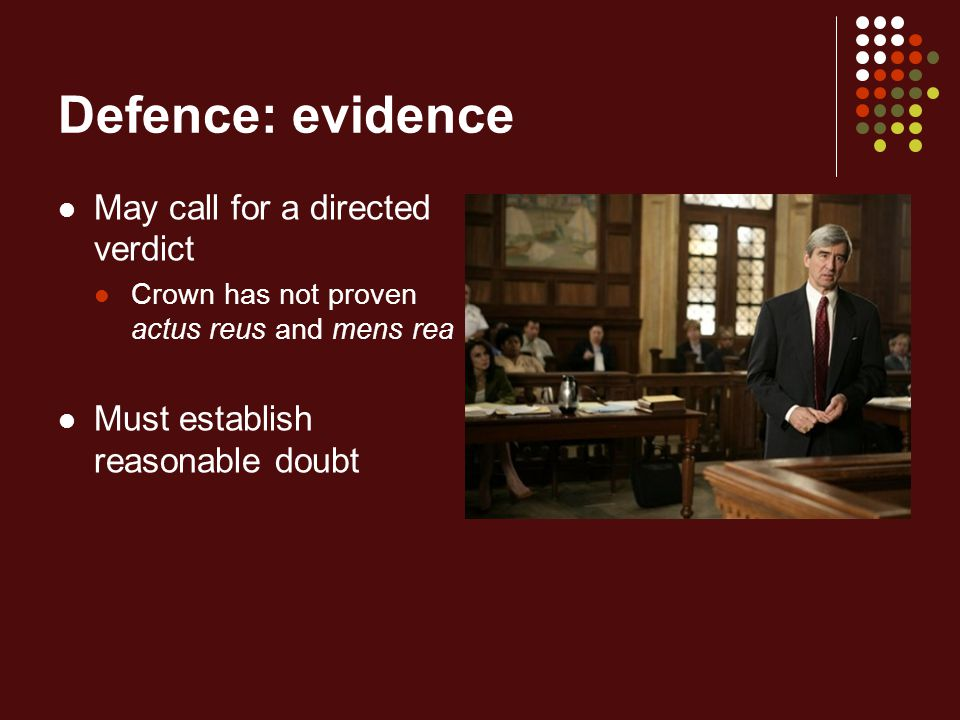 Defence: evidence May call for a directed verdict Crown has not proven actus reus and mens rea Must establish reasonable doubt