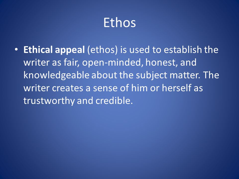 Ethos Ethical appeal (ethos) is used to establish the writer as fair, open-minded, honest, and knowledgeable about the subject matter.