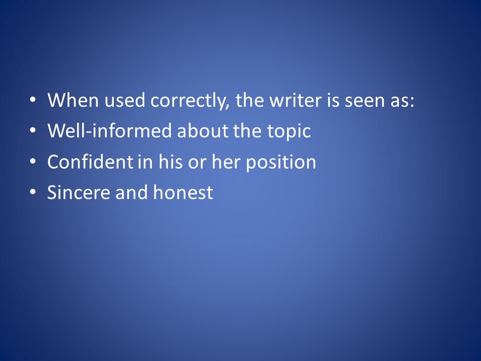 When used correctly, the writer is seen as: Well-informed about the topic Confident in his or her position Sincere and honest