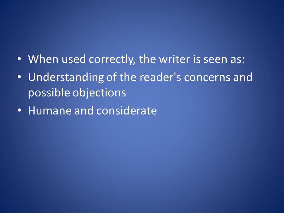When used correctly, the writer is seen as: Understanding of the reader s concerns and possible objections Humane and considerate