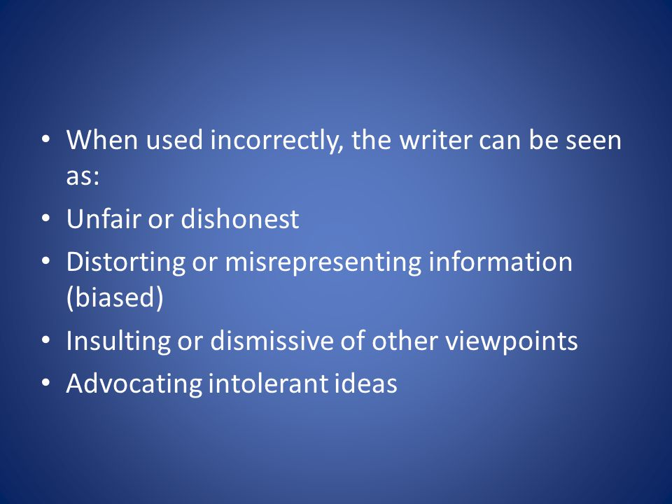 When used incorrectly, the writer can be seen as: Unfair or dishonest Distorting or misrepresenting information (biased) Insulting or dismissive of other viewpoints Advocating intolerant ideas