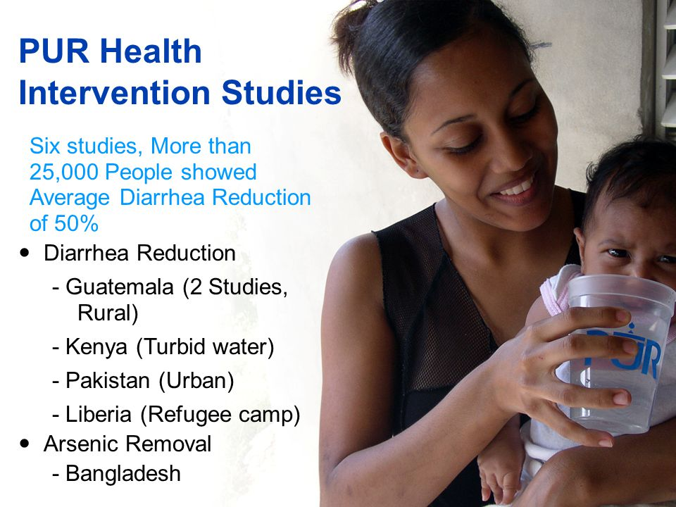 PUR Health Intervention Studies Diarrhea Reduction - Guatemala (2 Studies, Rural) - Kenya (Turbid water) - Pakistan (Urban) - Liberia (Refugee camp) Arsenic Removal - Bangladesh Six studies, More than 25,000 People showed Average Diarrhea Reduction of 50%