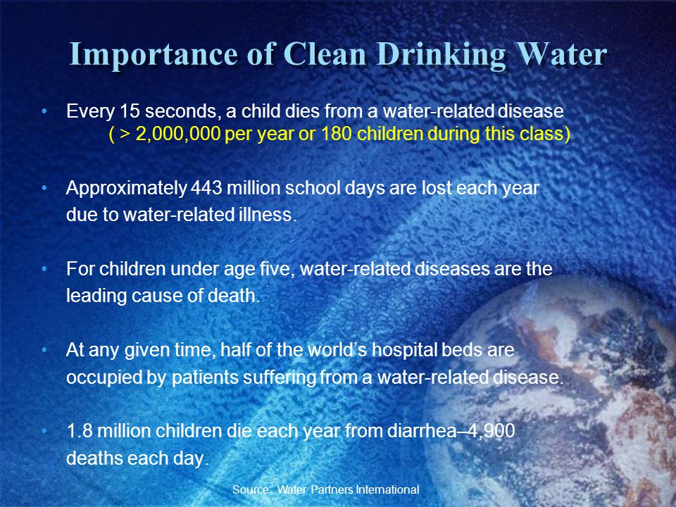 Importance of Clean Drinking Water Every 15 seconds, a child dies from a water-related disease ( > 2,000,000 per year or 180 children during this class) Approximately 443 million school days are lost each year due to water-related illness.