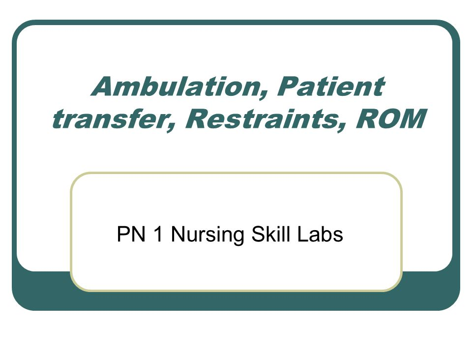 Ambulation, Patient transfer, Restraints, ROM PN 1 Nursing Skill Labs