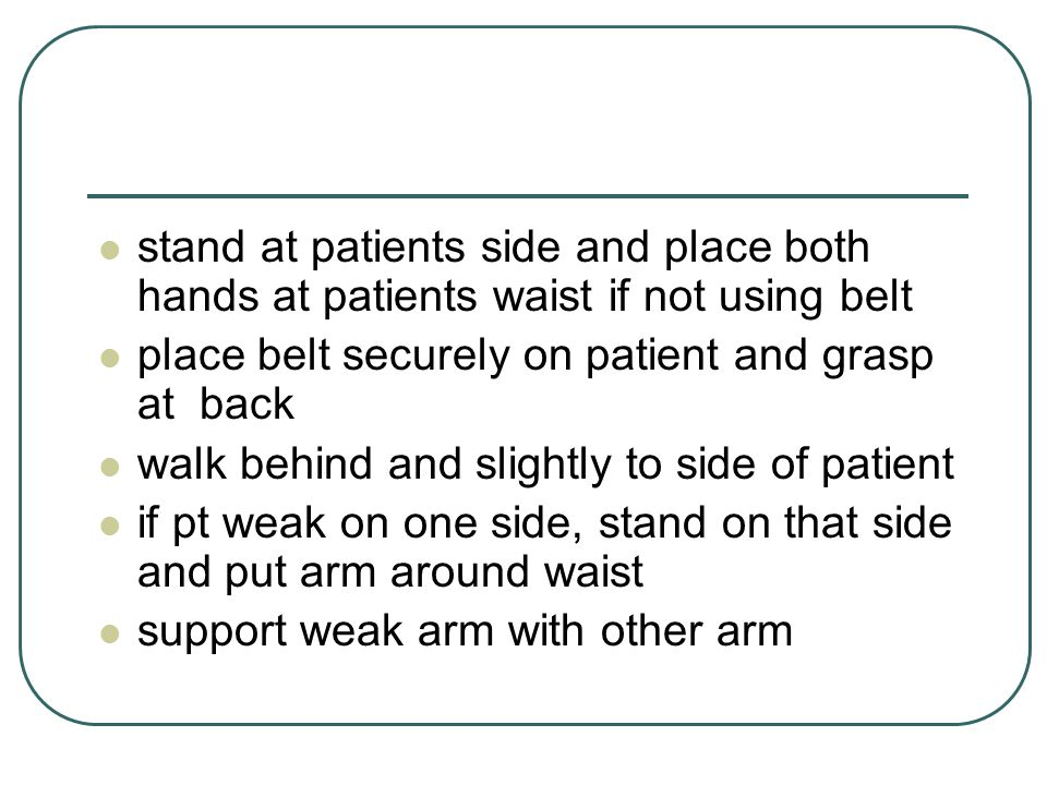 stand at patients side and place both hands at patients waist if not using belt place belt securely on patient and grasp at back walk behind and slightly to side of patient if pt weak on one side, stand on that side and put arm around waist support weak arm with other arm