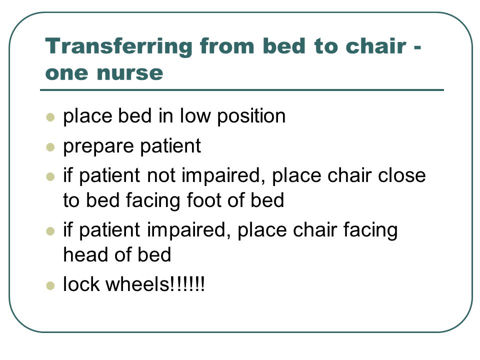 Transferring from bed to chair - one nurse place bed in low position prepare patient if patient not impaired, place chair close to bed facing foot of bed if patient impaired, place chair facing head of bed lock wheels!!!!!!