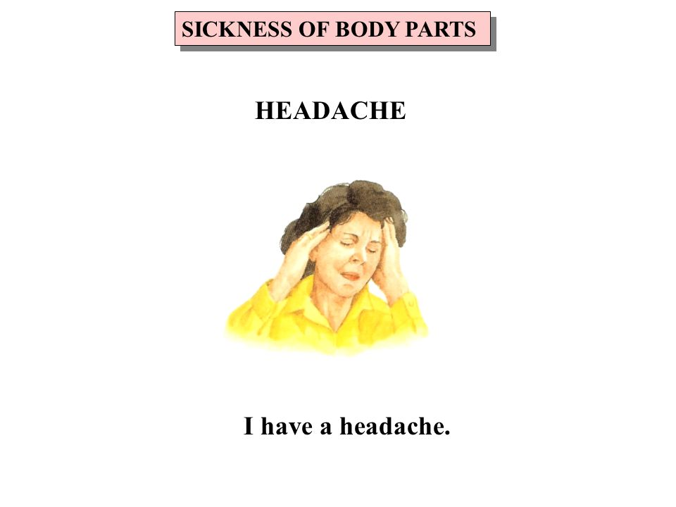 I have a headache. SICKNESS OF BODY PARTS HEADACHE