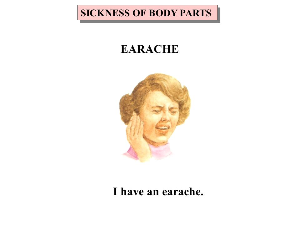 I have an earache. SICKNESS OF BODY PARTS EARACHE