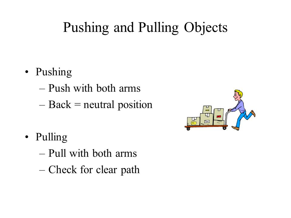 Pushing and Pulling Objects Pushing –Push with both arms –Back = neutral position Pulling –Pull with both arms –Check for clear path