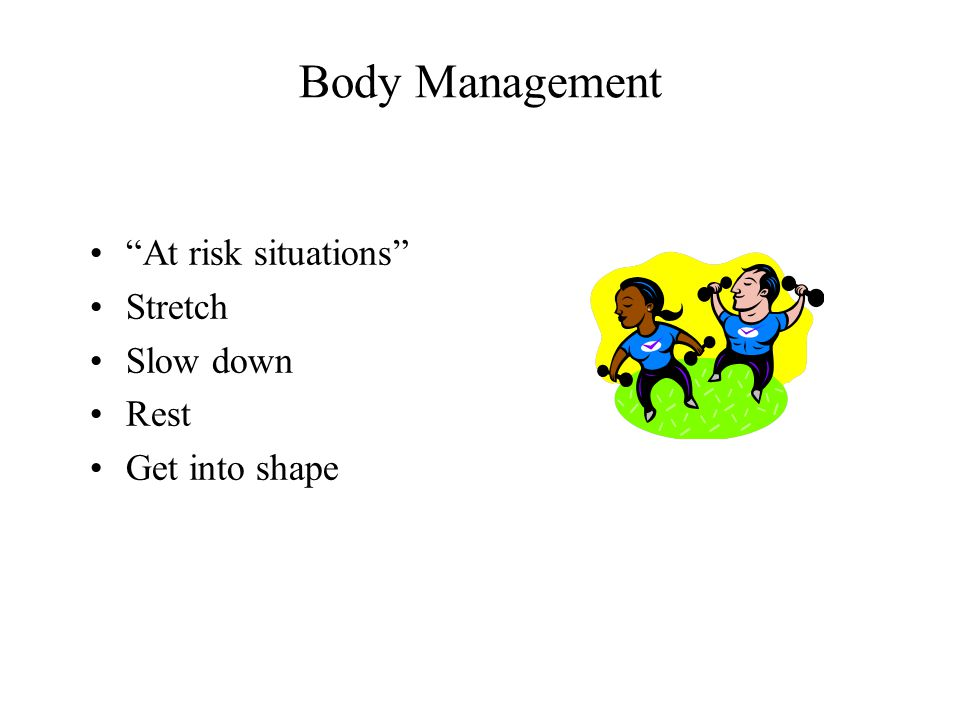 Body Management At risk situations Stretch Slow down Rest Get into shape