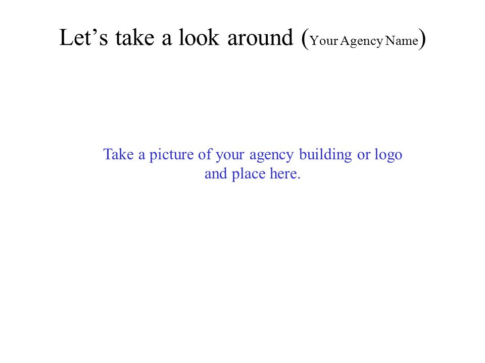 Let's take a look around ( Your Agency Name ) Take a picture of your agency building or logo and place here.